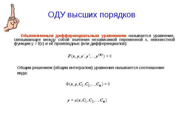 ОДУ высших порядков Обыкновенным дифференциальным уравнением называется уравнение, связывающее между собой значения независимой переменной x, неизвестной функции y = f(x) и её производных (или дифференциалов):Общим решением (общим интегралом) уравне…
