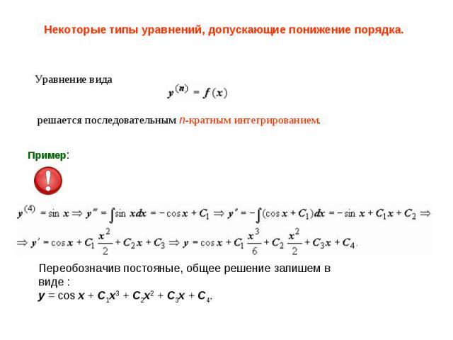 Некоторые типы уравнений, допускающие понижение порядка. Уравнение вида решается последовательным n-кратным интегрированием. Переобозначив постояные, общее решение запишем в виде :y = cos x + C1x3 + C2x2 + C3x + C4.