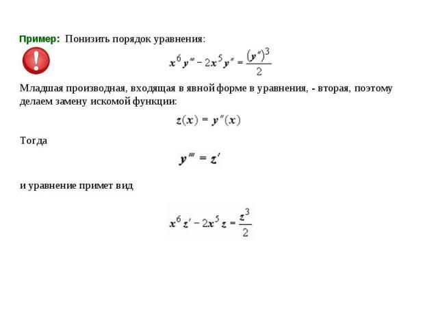Пример: Понизить порядок уравнения:  Младшая производная, входящая в явной форме в уравнения, - вторая, поэтому делаем замену искомой функции:Тогда и уравнение примет вид