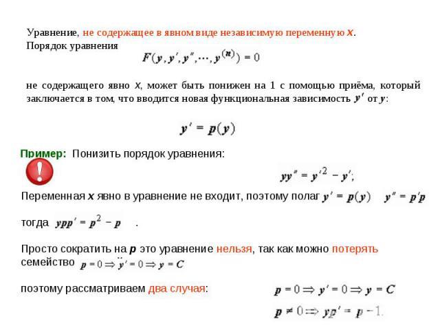Уравнение, не содержащее в явном виде независимую переменную x. Порядок уравненияне содержащего явно x, может быть понижен на 1 с помощью приёма, который заключается в том, что вводится новая функциональная зависимость от y:Пример: Понизить порядок …
