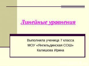 Линейные уравнения Выполнила ученица 7 классаМОУ «Янгильдинская СОШ»Калишова Ири