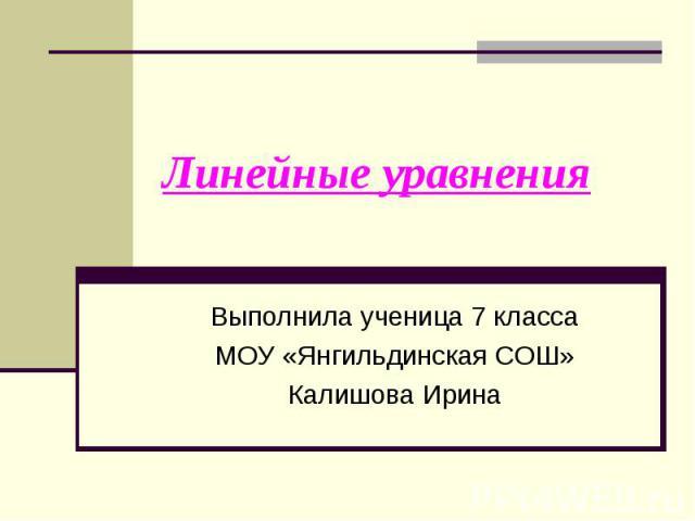 Линейные уравнения Выполнила ученица 7 классаМОУ «Янгильдинская СОШ»Калишова Ирина