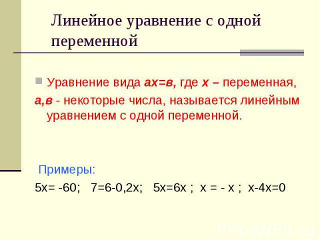Линейное уравнение с одной переменной Уравнение вида ах=в, где х – переменная,а,в - некоторые числа, называется линейным уравнением с одной переменной. Примеры:5х= -60; 7=6-0,2х; 5х=6х ; х = - х ; х-4х=0