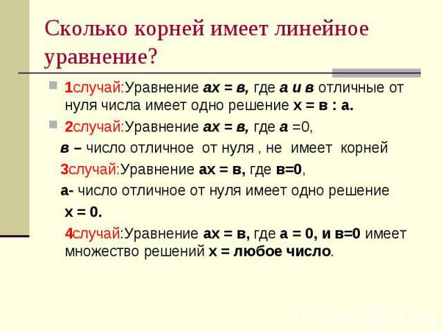 Сколько корней имеет линейное уравнение? 1случай:Уравнение ах = в, где а и в отличные от нуля числа имеет одно решение х = в : а.2случай:Уравнение ах = в, где а =0, в – число отличное от нуля , не имеет корней 3случай:Уравнение ах = в, где в=0, а- ч…