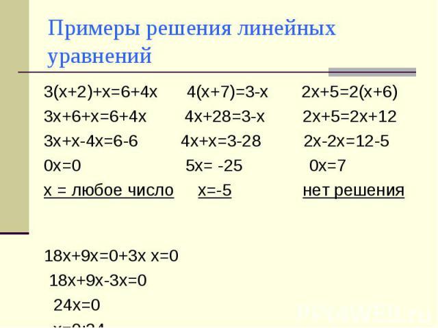 Примеры решения линейных уравнений 3(х+2)+х=6+4х 4(х+7)=3-х 2х+5=2(х+6)3х+6+х=6+4х 4х+28=3-х 2х+5=2х+123х+х-4х=6-6 4х+х=3-28 2х-2х=12-50х=0 5х= -25 0х=7 х = любое число х=-5 нет решения 18х+9х=0+3х х=0 18х+9х-3х=0 24х=0 х=0:24 х=0