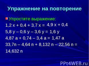 Упражнение на повторение Упростите выражение:1,2 х + 0,4 + 3,7 х =5,8 у – 0,6 у
