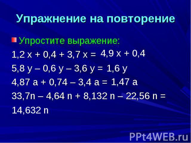 Упражнение на повторение Упростите выражение:1,2 х + 0,4 + 3,7 х =5,8 у – 0,6 у – 3,6 у =4,87 а + 0,74 – 3,4 а =33,7n – 4,64 n + 8,132 n – 22,56 n =