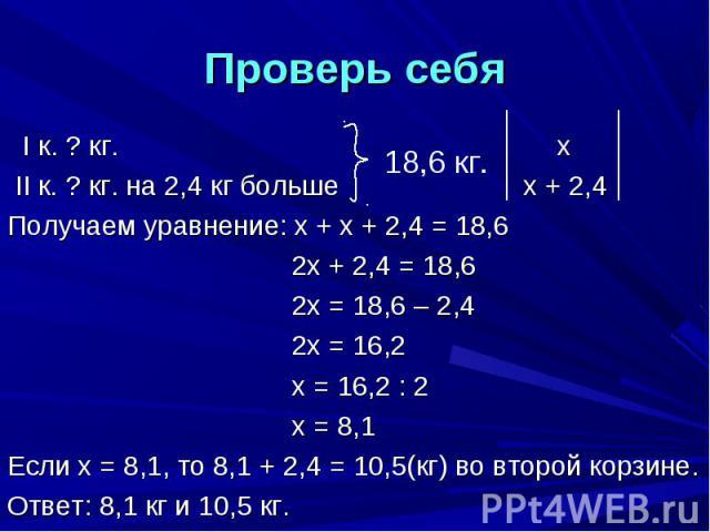 Проверь себя I к. ? кг. х II к. ? кг. на 2,4 кг больше х + 2,4Получаем уравнение: х + х + 2,4 = 18,6 2х + 2,4 = 18,6 2х = 18,6 – 2,4 2х = 16,2 х = 16,2 : 2 х = 8,1Если х = 8,1, то 8,1 + 2,4 = 10,5(кг) во второй корзине.Ответ: 8,1 кг и 10,5 кг.