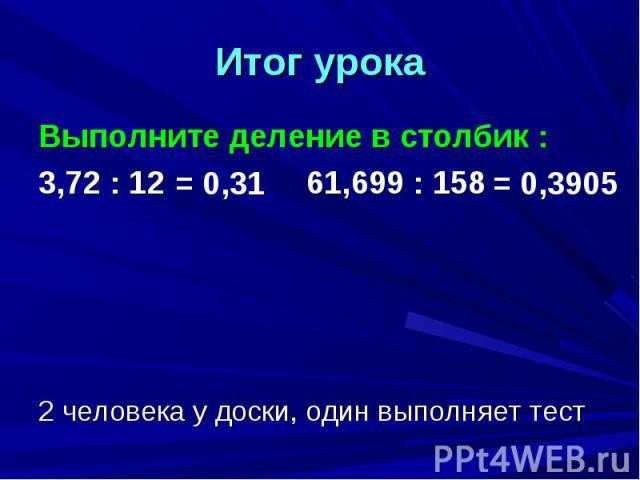 Итог урока Выполните деление в столбик :3,72 : 12 61,699 : 1582 человека у доски, один выполняет тест