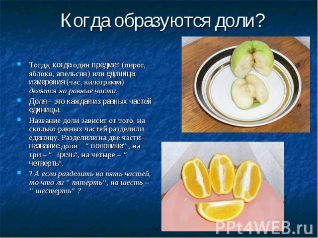 Когда образуются доли? Тогда, когда один предмет (пирог, яблоко, апельсин) или единица измерения (час, килограмм) делятся на равные части. Доля – это каждая из равных частей единицы. Название доли зависит от того, на сколько равных частей разделили …