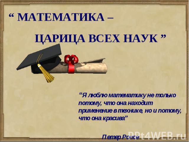 """"""" МАТЕМАТИКА – ЦАРИЦА ВСЕХ НАУК """" """"Я люблю математику не только потому, что она находит применение в технике, но и потому, что она красива"""" Петер Ропсе"""