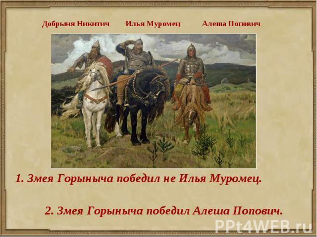 Добрыня Никитич Илья Муромец Алеша Попович 1. Змея Горыныча победил не Илья Муромец.