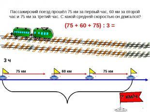 Пассажирский поезд прошёл 75 км за первый час, 60 км за второй час и 75 км за тр