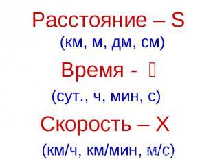 Расстояние – S (км, м, дм, см)Время - t(сут., ч, мин, с) Скорость – Ʋ (км/ч, км