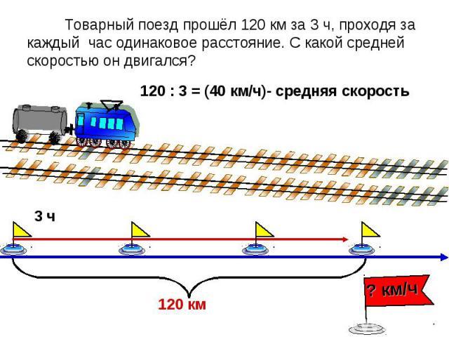 Товарный поезд прошёл 120 км за 3 ч, проходя за каждый час одинаковое расстояние. С какой средней скоростью он двигался?