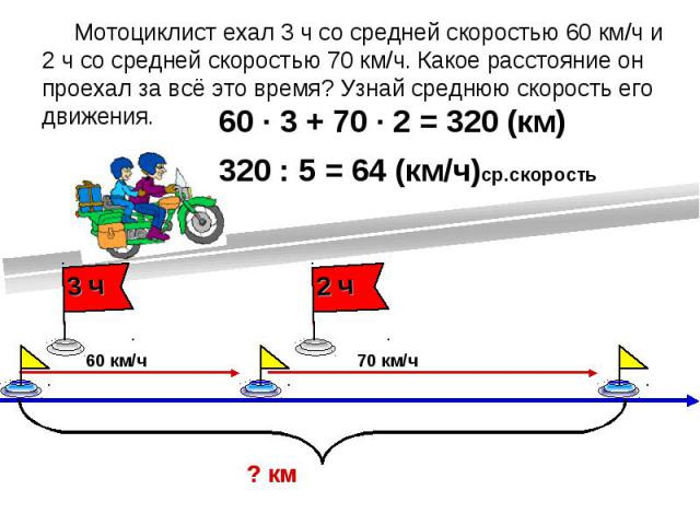Мотоциклист ехал 3 ч со средней скоростью 60 км/ч и 2 ч со средней скоростью 70 км/ч. Какое расстояние он проехал за всё это время? Узнай среднюю скорость его движения.