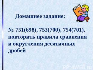 Домашнее задание:№ 751(698), 753(700), 754(701),повторить правила сравнения и ок