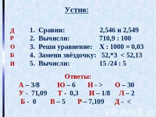 Устно: Ответы: А – 3/8 Ю – 6 Н - > О – 30 У - 71,09 Т - 0,3 И – 1/8 Л – 2 Б - 0