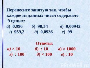 Перенесите запятую так, чтобы каждое из данных чисел содержало 9 целых:а) 0,996