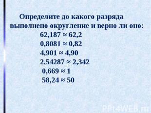 Определите до какого разряда выполнено округление и верно ли оно: 62,187 ≈ 62,2