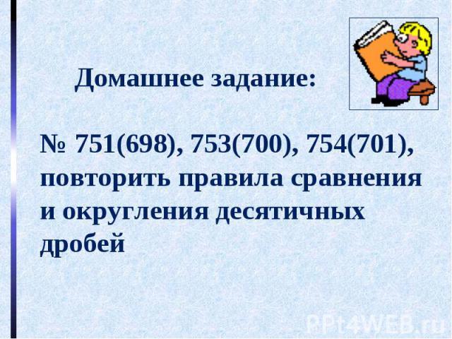 Домашнее задание:№ 751(698), 753(700), 754(701),повторить правила сравнения и округления десятичных дробей