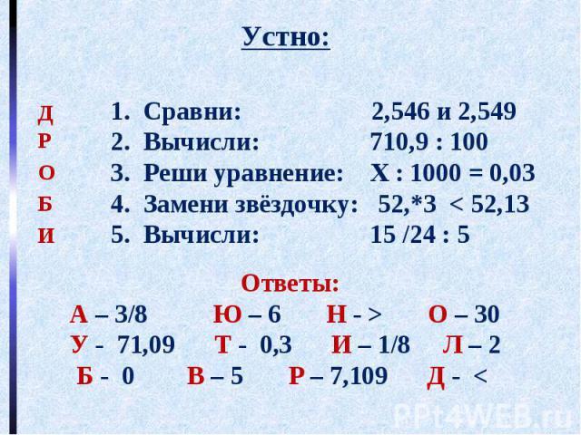 Устно: Ответы: А – 3/8 Ю – 6 Н - > О – 30 У - 71,09 Т - 0,3 И – 1/8 Л – 2 Б - 0 В – 5 Р – 7,109 Д -