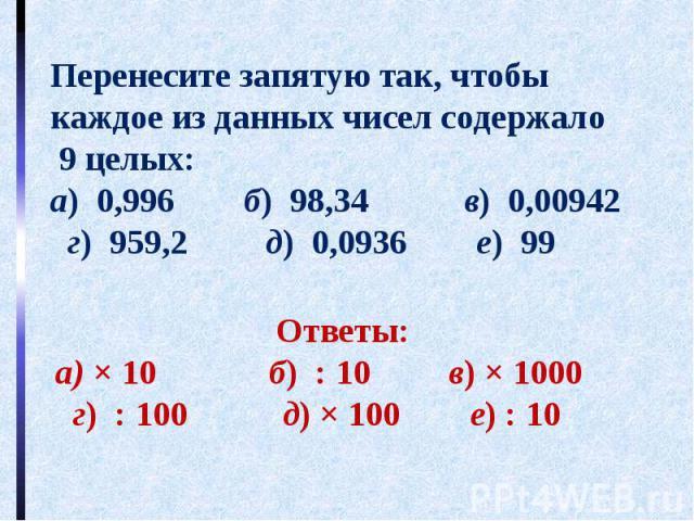 Перенесите запятую так, чтобы каждое из данных чисел содержало 9 целых:а) 0,996 б) 98,34 в) 0,00942 г) 959,2 д) 0,0936 е) 99