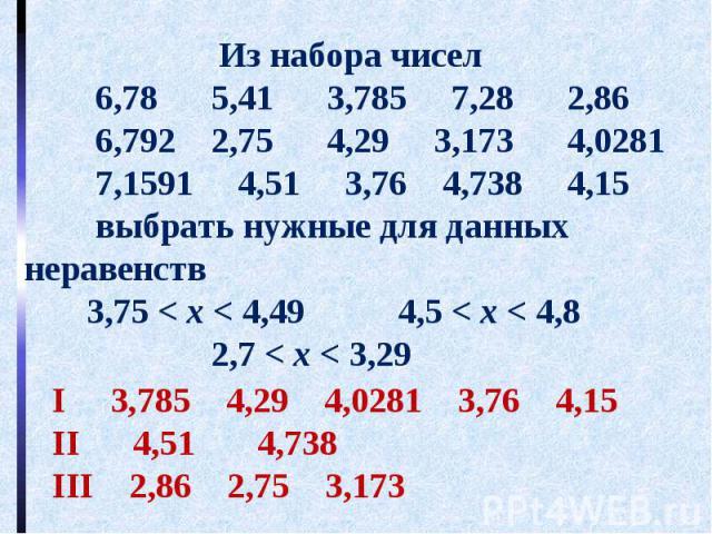 Из набора чисел 6,78 5,41 3,785 7,28 2,86 6,792 2,75 4,29 3,173 4,0281 7,1591 4,51 3,76 4,738 4,15 выбрать нужные для данных неравенств 3,75 < х < 4,49 4,5 < х < 4,8 2,7 < х < 3,29
