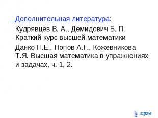 Дополнительная литература: Кудрявцев В. А., Демидович Б. П. Краткий курс высшей