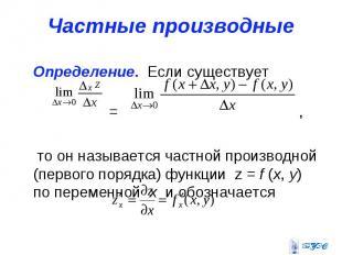 Частные производные Определение. Если существует = , то он называется частной пр