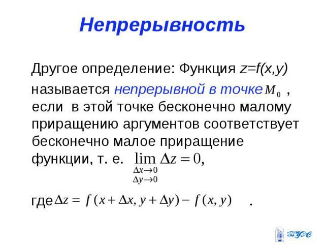 Непрерывность Другое определение: Функция z=f(x,y) называется непрерывной в точке , если в этой точке бесконечно малому приращению аргументов соответствует бесконечно малое приращение функции, т. е. где .