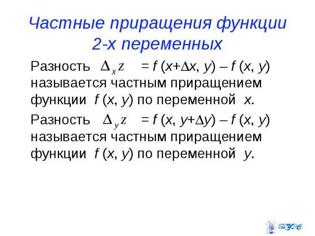 Частные приращения функции 2-х переменных Разность = f (x+x, y) – f (x, y) называется частным приращением функции f (x, y) по переменной x. Разность = f (x, y+y) – f (x, y) называется частным приращением функции f (x, y) по переменной y.