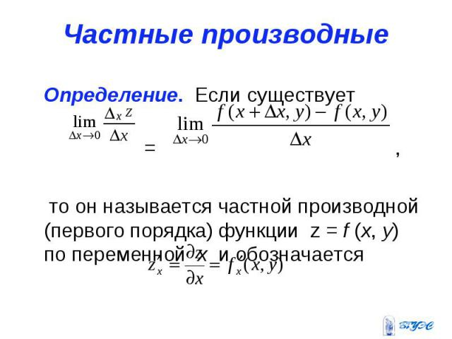 Частные производные Определение. Если существует = , то он называется частной производной (первого порядка) функции z = f (x, y) по переменной x и обозначается
