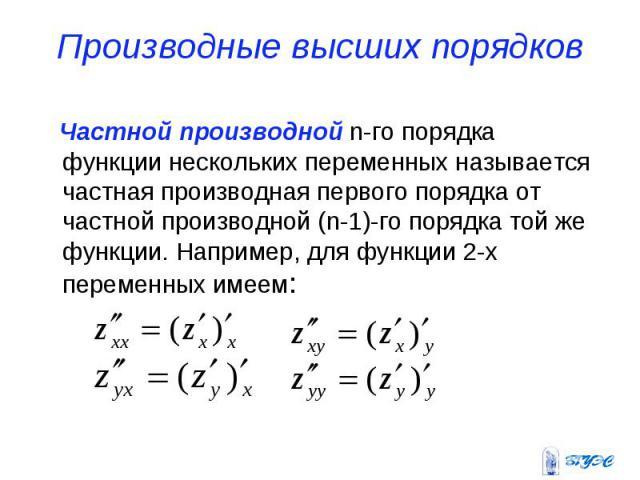 Производные высших порядков Частной производной n-го порядка функции нескольких переменных называется частная производная первого порядка от частной производной (n-1)-го порядка той же функции. Например, для функции 2-х переменных имеем: