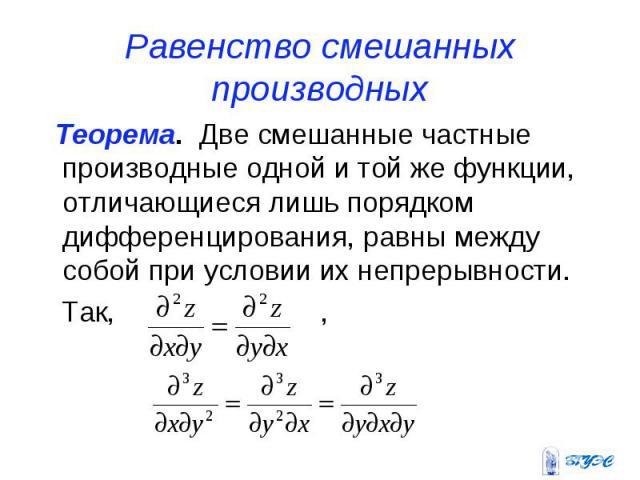 Равенство смешанных производных Теорема. Две смешанные частные производные одной и той же функции, отличающиеся лишь порядком дифференцирования, равны между собой при условии их непрерывности. Так, ,