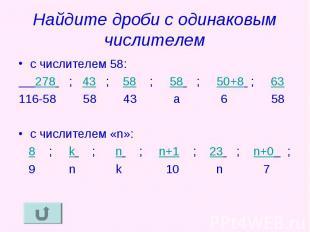 Найдите дроби с одинаковым числителем с числителем 58: 278 ; 43 ; 58 ; 58 ; 50+8