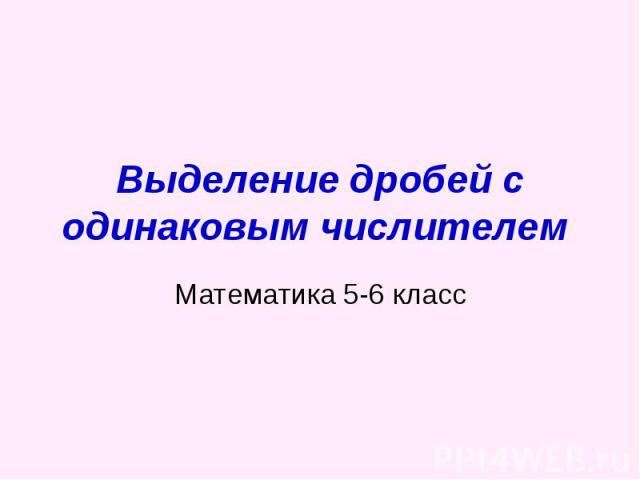 Выделение дробей с одинаковым числителем Математика 5-6 класс