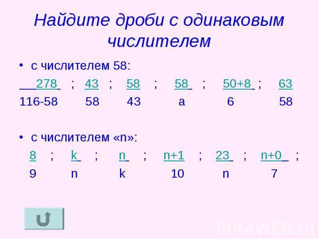 Найдите дроби с одинаковым числителем с числителем 58: 278 ; 43 ; 58 ; 58 ; 50+8 ; 63116-58 58 43 a 6 58 с числителем «n»: 8 ; k ; n ; n+1 ; 23 ; n+0 ; 9 n k 10 n 7