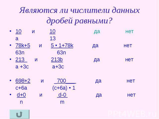Являются ли числители данных дробей равными? 10 и 10 да нет a 1378k+5 и 5 • 1+78k да нет 63n 63n 213 и 213b да нет a +3c a+3c 698+2 и _700___ да нет c+6a (c+6a) • 1 d+0 и d-0 да нет n m