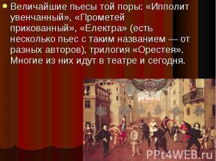 Величайшие пьесы той поры: «Ипполит увенчанный», «Прометей прикованный», «Електр