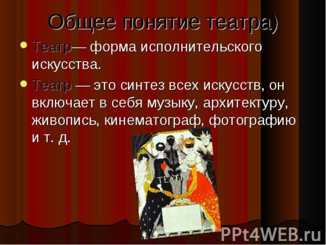 Общее понятие театра) Театр— форма исполнительского искусства. Театр — это синтез всех искусств, он включает в себя музыку, архитектуру, живопись, кинематограф, фотографию и т. д.