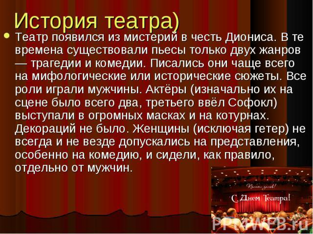 История театра) Театр появился из мистерий в честь Диониса. В те времена существовали пьесы только двух жанров — трагедии и комедии. Писались они чаще всего на мифологические или исторические сюжеты. Все роли играли мужчины. Актёры (изначально их на…