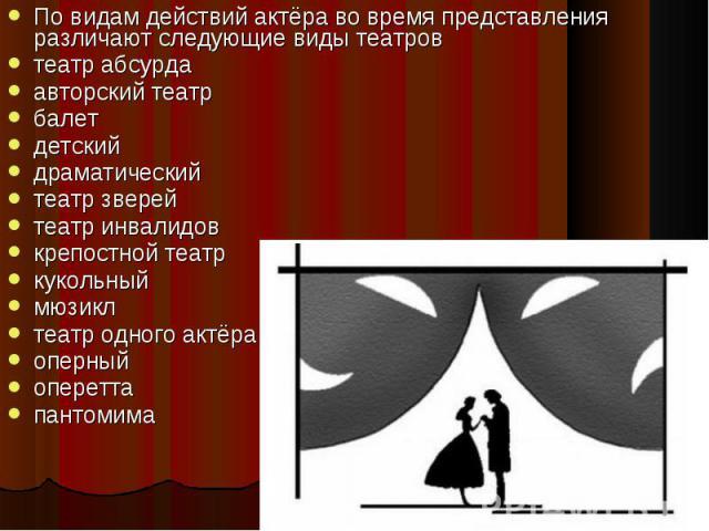 По видам действий актёра во время представления различают следующие виды театров театр абсурдаавторский театрбалетдетскийдраматическийтеатр зверейтеатр инвалидовкрепостной театркукольныймюзиклтеатр одного актёраоперныйопереттапантомима