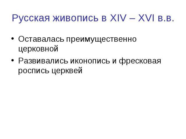 Русская живопись в XIV – XVI в.в. Оставалась преимущественно церковнойРазвивались иконопись и фресковая роспись церквей