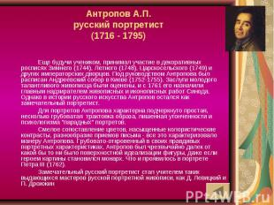 Антропов А.П.русский портретист(1716 - 1795) Еще будучи учеником, принимал участ
