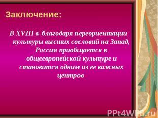 Заключение: В ХVIII в. благодаря переориентации культуры высших сословий на Запа
