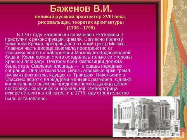Баженов В.И.великий русский архитектор XVIII века, рисовальщик, теоретик архитектуры(1738 - 1799) В 1767 году Баженов по поручению Екатерины II приступил к реконструкции Кремля. Согласно проекту Баженова Кремль превращался в новый центр Москвы. Глав…