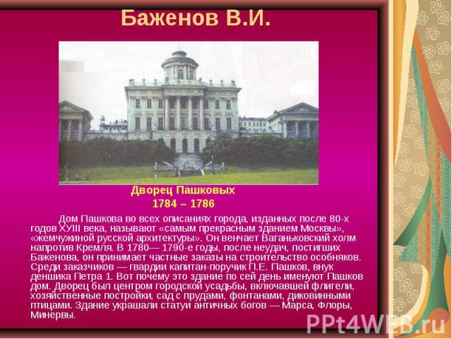 Баженов В.И. Дворец Пашковых1784 – 1786Дом Пашкова во всех описаниях города, изданных после 80-х годов ХУIII века, называют «самым прекрасным зданием Москвы», «жемчужиной русской архитектуры». Он венчает Ваганьковский холм напротив Кремля. В 1780— 1…