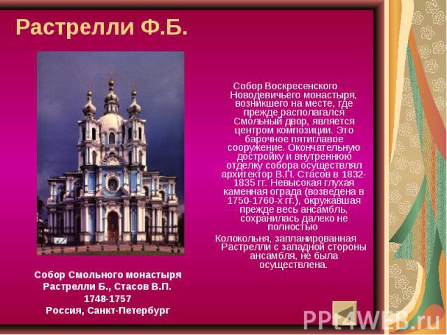 Растрелли Ф.Б. Собор Смольного монастыряРастрелли Б., Стасов В.П.1748-1757Россия, Санкт-ПетербургСобор Воскресенского Новодевичьего монастыря, возникшего на месте, где прежде располагался Смольный двор, является центром композиции. Это барочное пяти…