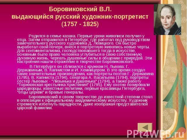 Боровиковский В.Л.выдающийся русский художник-портретист(1757 - 1825) Родился в семье казака. Первые уроки живописи получил у отца. Затем отправился в Петербург, где работал под руководством замечательного русского художника Д. Левицкого. Он быстро …